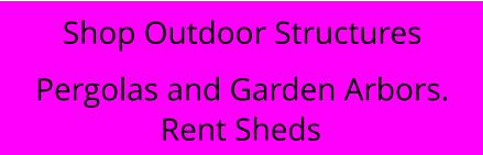 Rent Sheds Shop Outdoor Structures Pergolas and Garden Arbors.