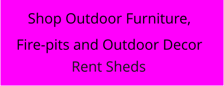 Shop Outdoor Furniture, Fire-pits and Outdoor Decor Rent Sheds